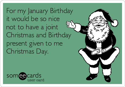 For my January Birthday it would be so nice not to have a joint Christmas and Birthday present given to me Christmas Day.