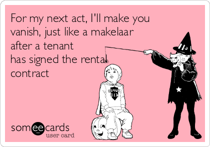 For my next act, I'll make you vanish, just like a makelaar after a tenant has signed the rental contract