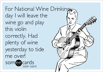 For National Wine Drinking  day I will leave the wine go and play this violin correctly. Had plenty of wine yesterday to tide me over!