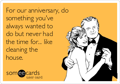 For our anniversary, do something you've always wanted to do but never had the time for... like cleaning the house.