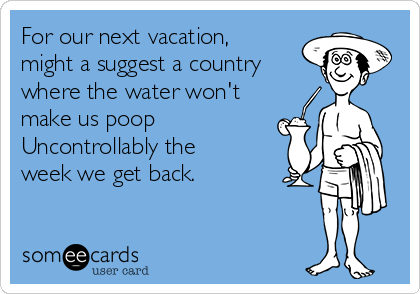 For our next vacation, might a suggest a country where the water won't  make us poop  Uncontrollably the  week we get back.