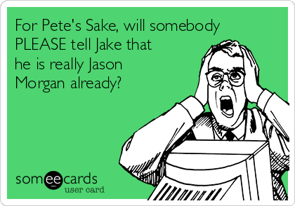 For Pete's Sake, will somebody PLEASE tell Jake that he is really Jason Morgan already?