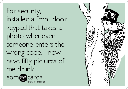 For security, I installed a front door keypad that takes a photo whenever someone enters the wrong code. I now have fifty pictures of me drunk.