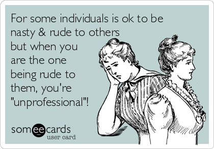 "For some individuals is ok to be nasty & rude to others but when you are the one being rude to them, you're ""unprofessional""!"