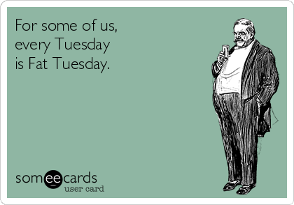 For some of us, every Tuesday is Fat Tuesday.
