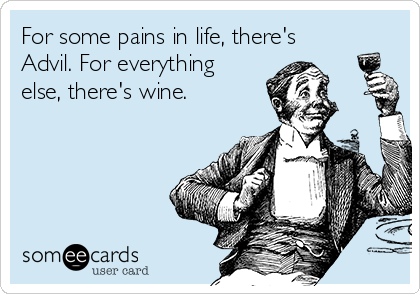 For some pains in life, there's Advil. For everything else, there's wine.