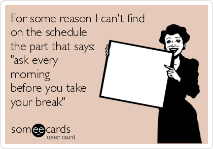 """For some reason I can't find on the schedule the part that says: """"ask every morning     before you take your break"""""""