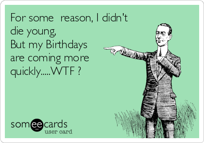 For some  reason, I didn't die young, But my Birthdays are coming more  quickly.....WTF ?
