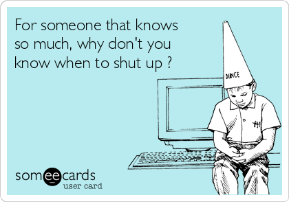 For someone that knows so much, why don't you know when to shut up ?