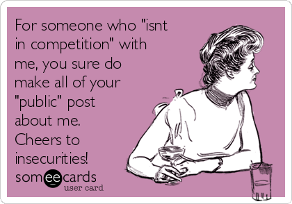 "For someone who ""isnt in competition"" with me, you sure do make all of your ""public"" post about me. Cheers to insecurities!"