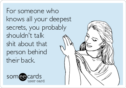 For someone who knows all your deepest secrets, you probably shouldn't talk shit about that person behind their back.