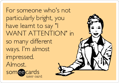 """For someone who's not particularly bright, you have learnt to say """"I WANT ATTENTION"""" in so many different ways. I'm almost impressed. Almost."""