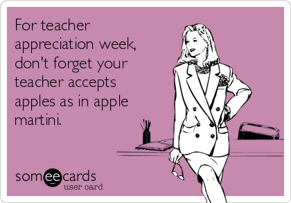 For teacher appreciation week, don't forget your teacher accepts apples as in apple martini.