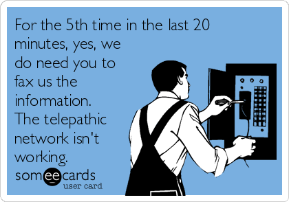 For the 5th time in the last 20 minutes, yes, we do need you to fax us the information.  The telepathic network isn't working.