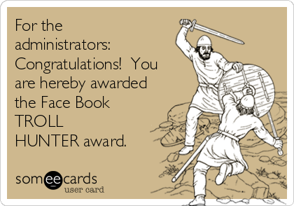 For the administrators: Congratulations!  You are hereby awarded the Face Book TROLL HUNTER award.