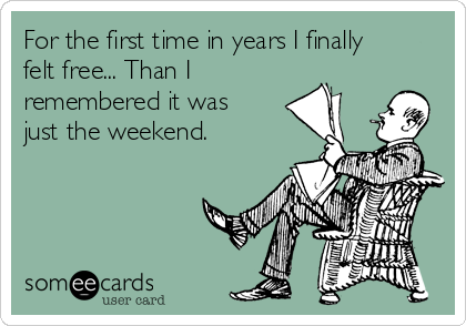 For the first time in years I finally felt free... Than I remembered it was just the weekend.