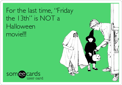 """For the last time, """"Friday the 13th"""" is NOT a Halloween movie!!!"""