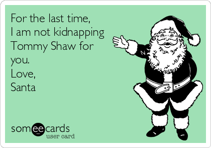 For the last time,  I am not kidnapping Tommy Shaw for you.  Love,  Santa