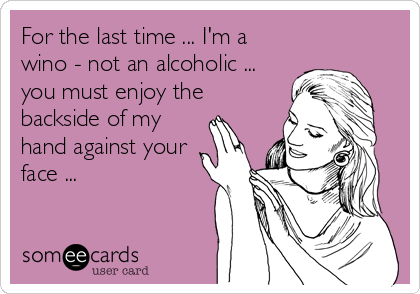 For the last time ... I'm a wino - not an alcoholic ... you must enjoy the backside of my hand against your face ...