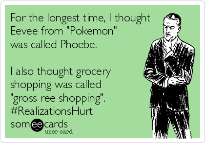 """For the longest time, I thought Eevee from """"Pokemon"""" was called Phoebe.  I also thought grocery  shopping was called """"gross ree shopping"""". #RealizationsHurt"""