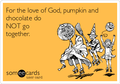 For the love of God, pumpkin and chocolate do NOT go together.