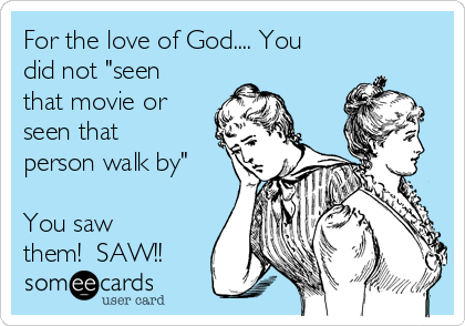 """For the love of God.... You did not """"seen that movie or seen that person walk by""""  You saw them!  SAW!!"""