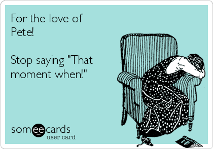 """For the love of Pete!  Stop saying """"That moment when!"""""""