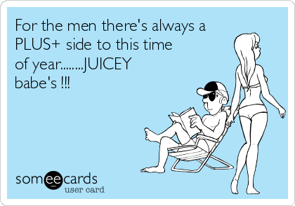 For the men there's always a PLUS+ side to this time of year........JUICEY babe's !!!