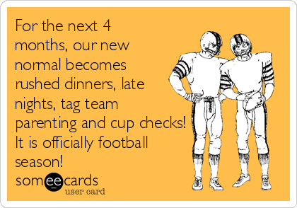 For the next 4 months, our new normal becomes rushed dinners, late nights, tag team parenting and cup checks! It is officially football season!