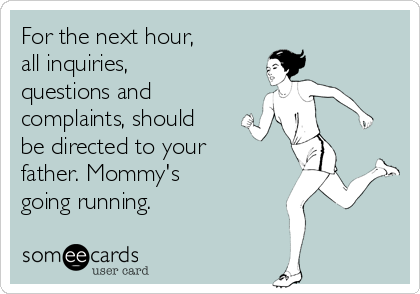 For the next hour,  all inquiries, questions and complaints, should be directed to your father. Mommy's  going running.