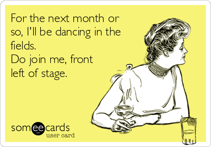 For the next month or so, I'll be dancing in the fields. Do join me, front left of stage.