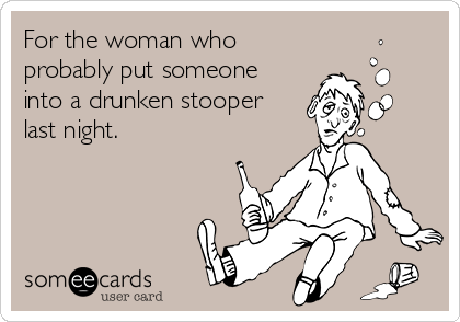 For the woman who probably put someone into a drunken stooper last night.