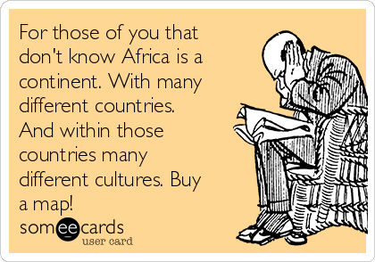 For those of you that don't know Africa is a continent. With many different countries. And within those countries many different cultures. Buy a map!