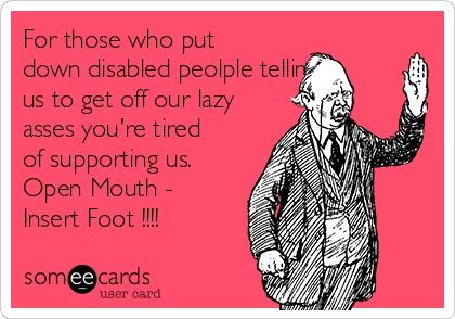 For those who put down disabled peolple telling us to get off our lazy asses you're tired of supporting us. Open Mouth - Insert Foot !!!!