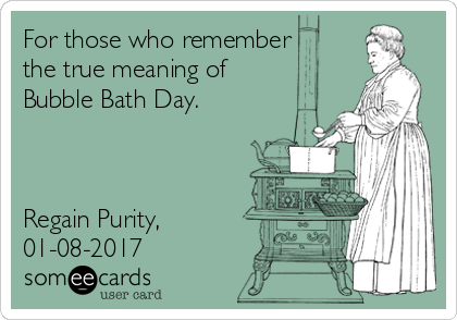 For those who remember the true meaning of Bubble Bath Day.    Regain Purity, 01-08-2017