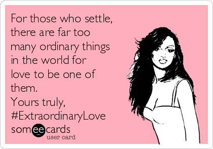 For those who settle, there are far too many ordinary things in the world for love to be one of them. Yours truly, #ExtraordinaryLove
