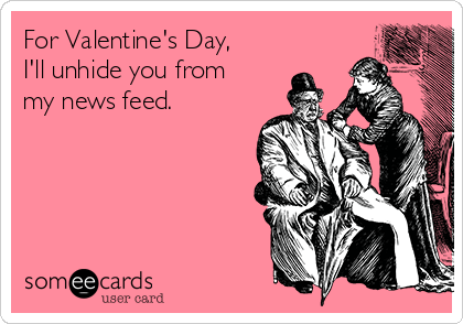 For Valentine's Day, I'll unhide you from my news feed.