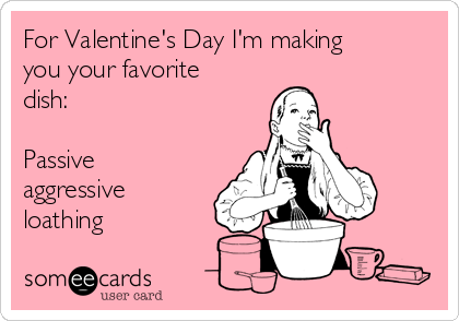 For Valentine's Day I'm making you your favorite dish:  Passive aggressive loathing