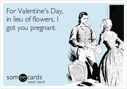 For Valentine's Day, in lieu of flowers, I got you pregnant.