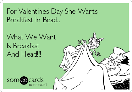 For Valentines Day She Wants Breakfast In Bead..  What We Want Is Breakfast And Head!!!