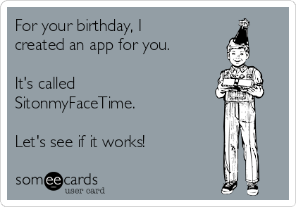 For your birthday, I created an app for you.  It's called SitonmyFaceTime.  Let's see if it works!
