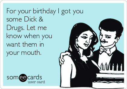 For your birthday I got you some Dick & Drugs. Let me know when you want them in your mouth.