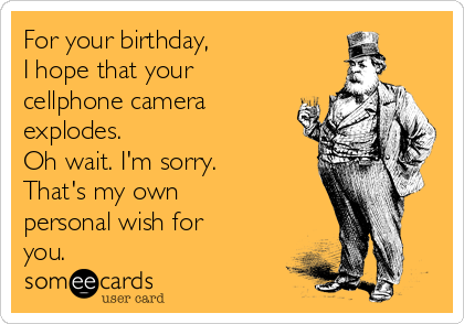 For your birthday, I hope that your  cellphone camera explodes.  Oh wait. I'm sorry. That's my own personal wish for you.