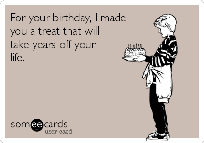 For your birthday, I made you a treat that will take years off your life.