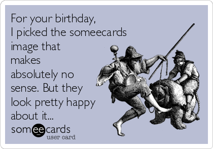 For your birthday, I picked the someecards image that makes absolutely no sense. But they look pretty happy about it...