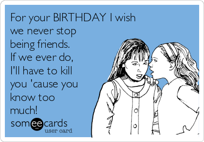 For your BIRTHDAY I wish we never stop being friends. If we ever do, I'll have to kill you 'cause you know too much!