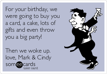 For your birthday, we were going to buy you a card, a cake, lots of gifts and even throw you a big party!  Then we woke up. love, Mark & Cindy