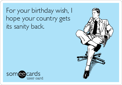 For your birthday wish, I hope your country gets its sanity back.