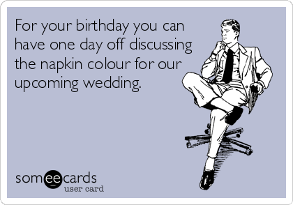 For your birthday you can have one day off discussing the napkin colour for our  upcoming wedding.