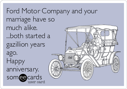 Ford Motor Company and your marriage have so much alike. ...both started a gazillion years ago. Happy anniversary.
